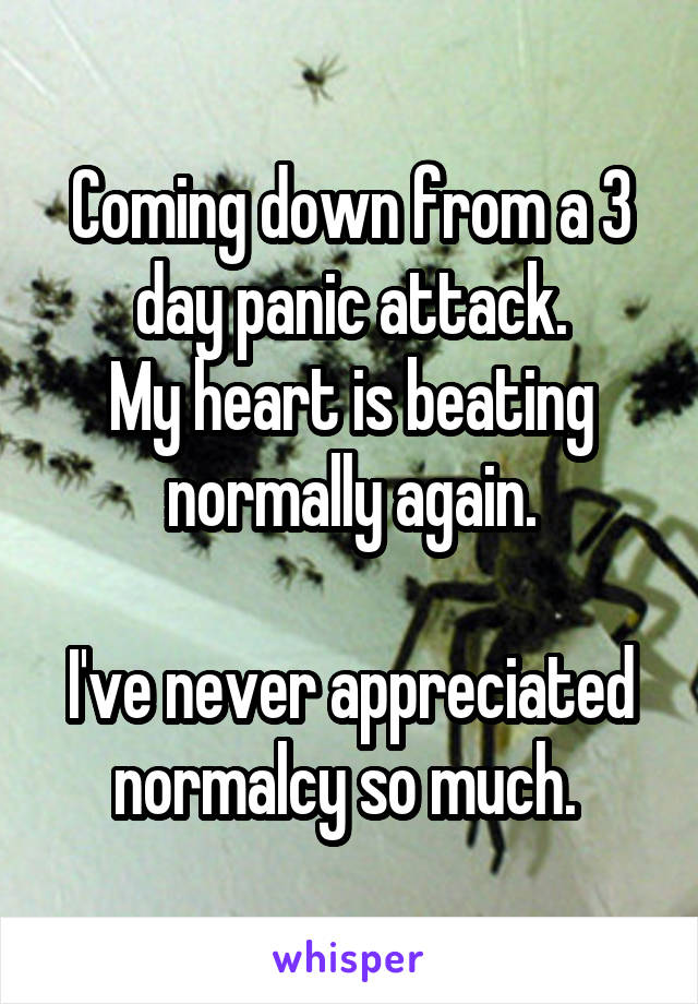 Coming down from a 3 day panic attack. My heart is beating normally again.  I've never appreciated normalcy so much.