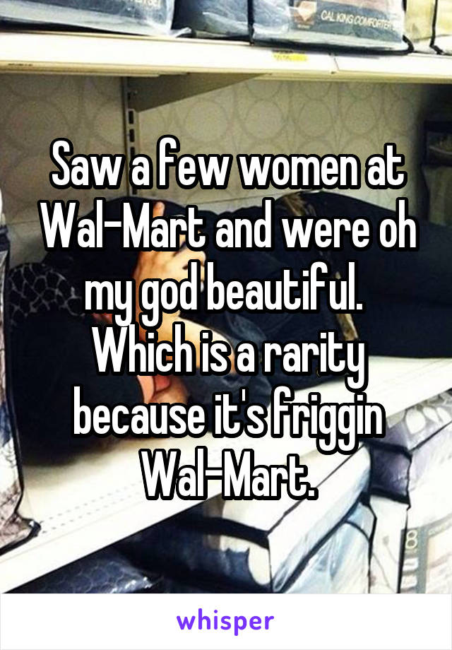 Saw a few women at Wal-Mart and were oh my god beautiful.  Which is a rarity because it's friggin Wal-Mart.