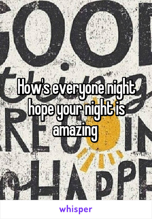 How's everyone night hope your night is amazing