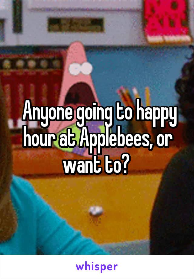 Anyone going to happy hour at Applebees, or want to?