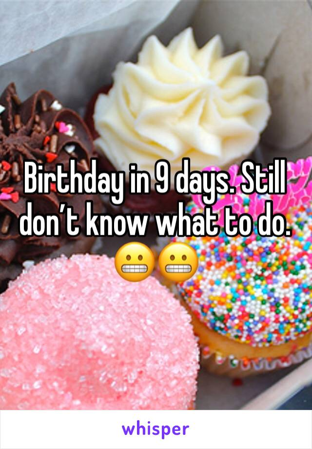 Birthday in 9 days. Still don't know what to do. 😬😬
