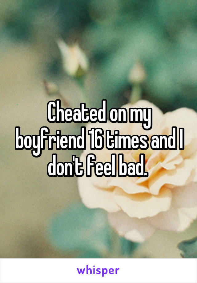 Cheated on my boyfriend 16 times and I don't feel bad.