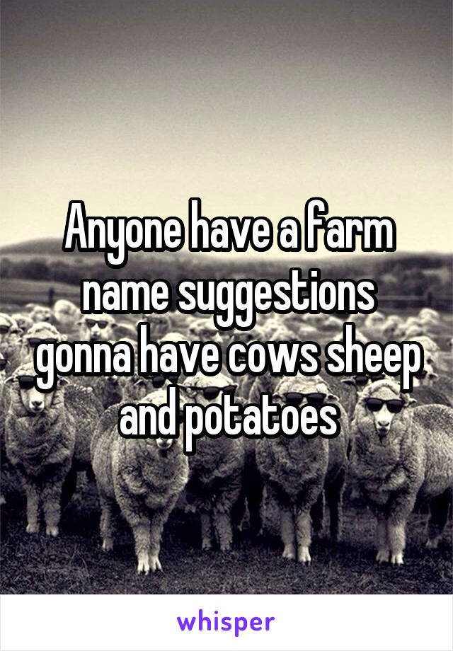 Anyone have a farm name suggestions gonna have cows sheep and potatoes