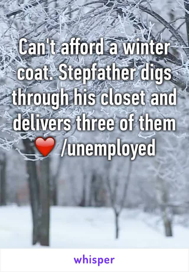 Can't afford a winter coat. Stepfather digs through his closet and delivers three of them ❤️ /unemployed