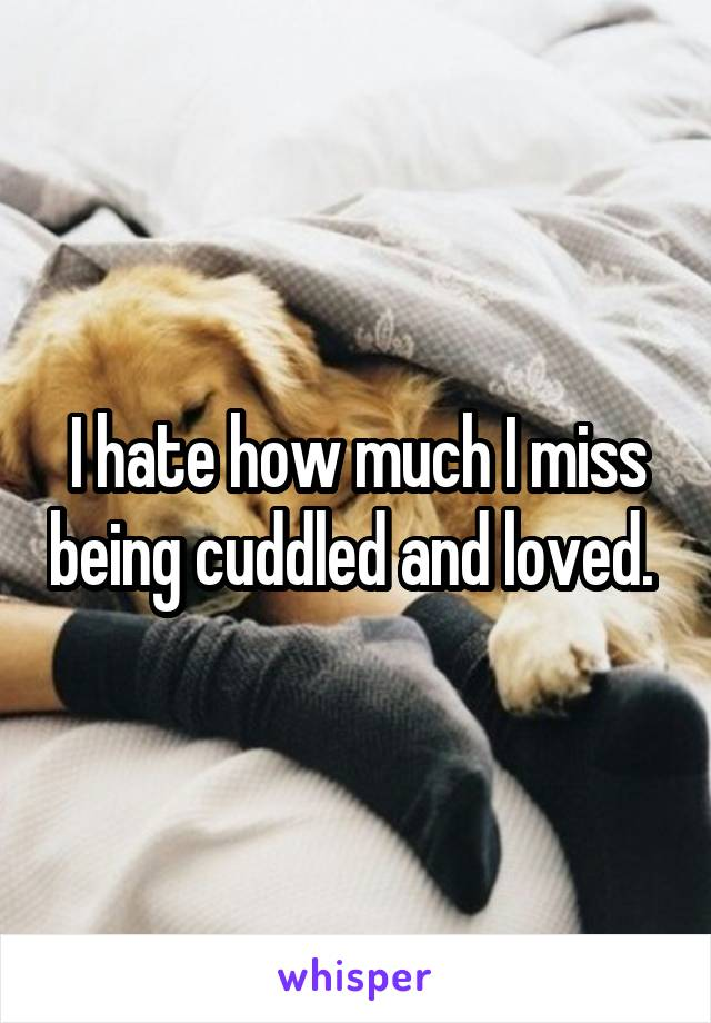 I hate how much I miss being cuddled and loved.