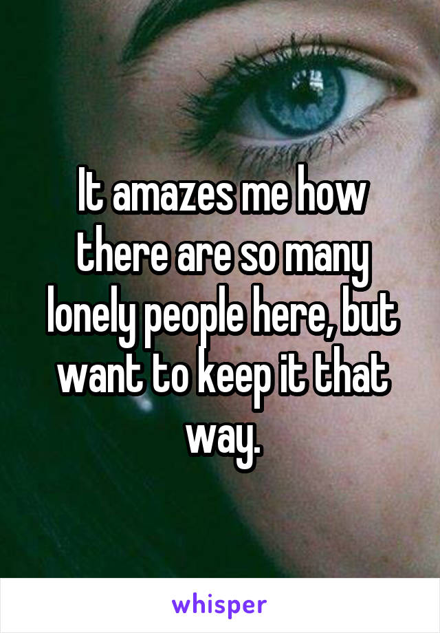 It amazes me how there are so many lonely people here, but want to keep it that way.