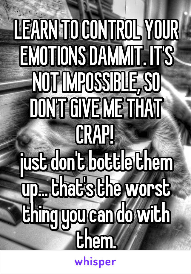 LEARN TO CONTROL YOUR EMOTIONS DAMMIT. IT'S NOT IMPOSSIBLE, SO DON'T GIVE ME THAT CRAP!  just don't bottle them up... that's the worst thing you can do with them.
