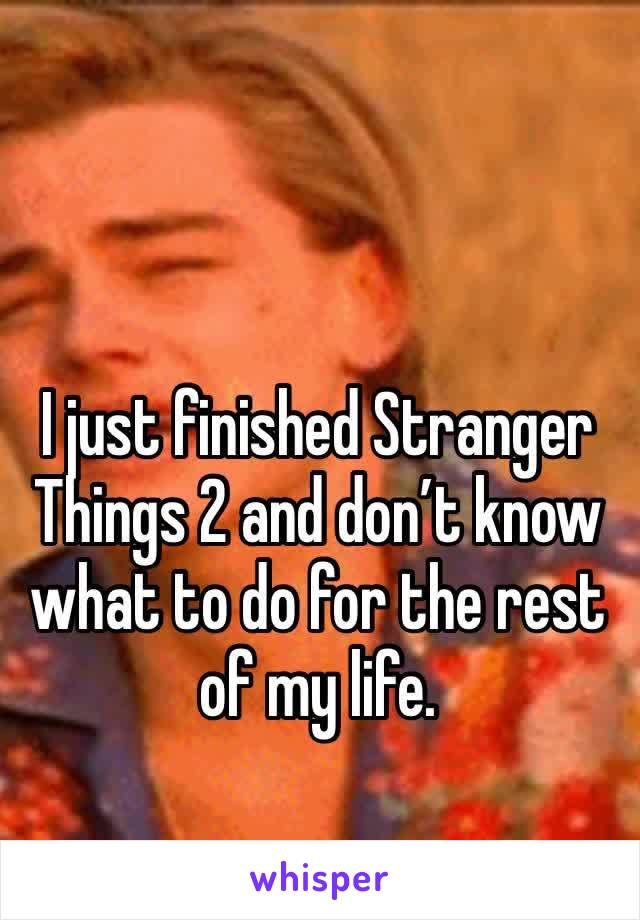 I just finished Stranger Things 2 and don't know what to do for the rest of my life.