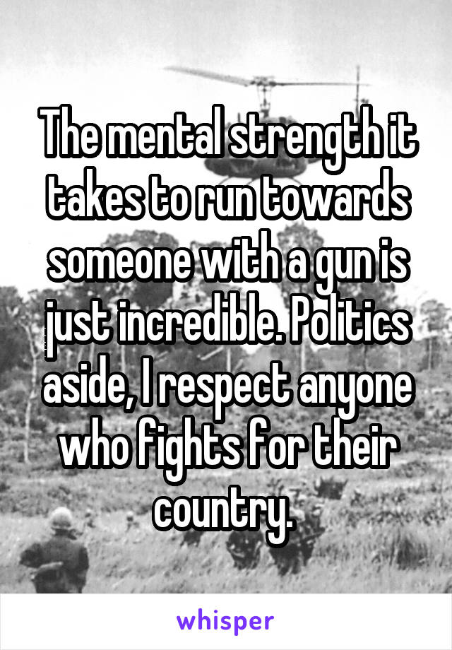The mental strength it takes to run towards someone with a gun is just incredible. Politics aside, I respect anyone who fights for their country.