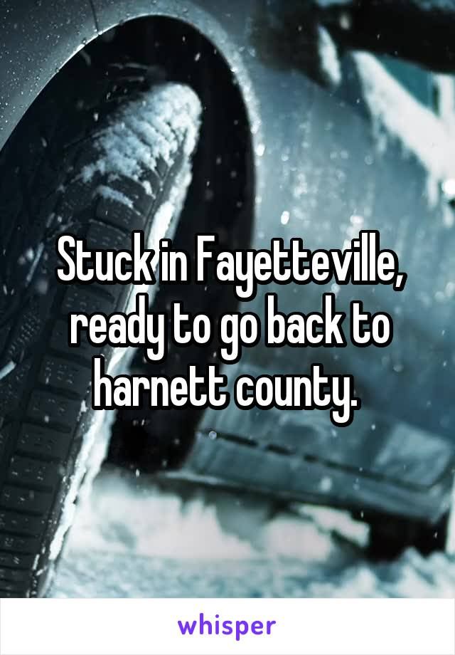 Stuck in Fayetteville, ready to go back to harnett county.