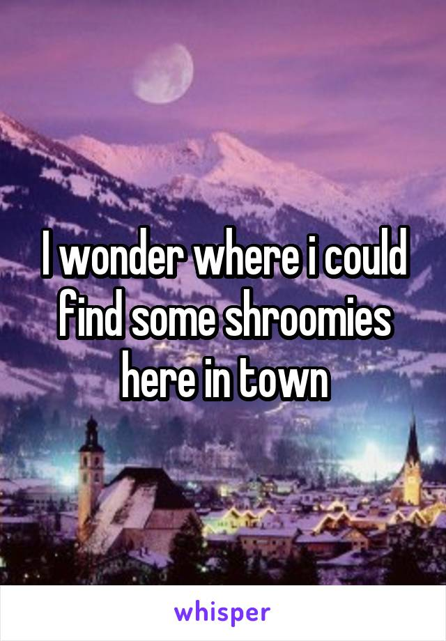 I wonder where i could find some shroomies here in town