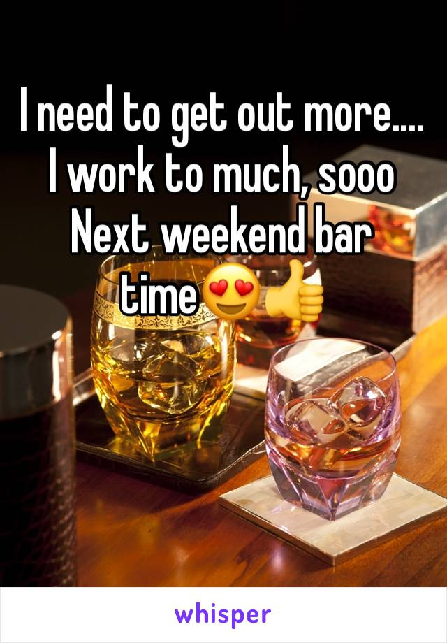 I need to get out more.... I work to much, sooo Next weekend bar time😍👍