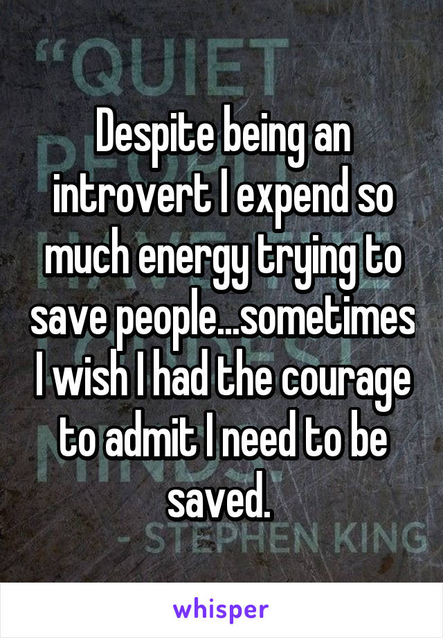 Despite being an introvert I expend so much energy trying to save people...sometimes I wish I had the courage to admit I need to be saved.