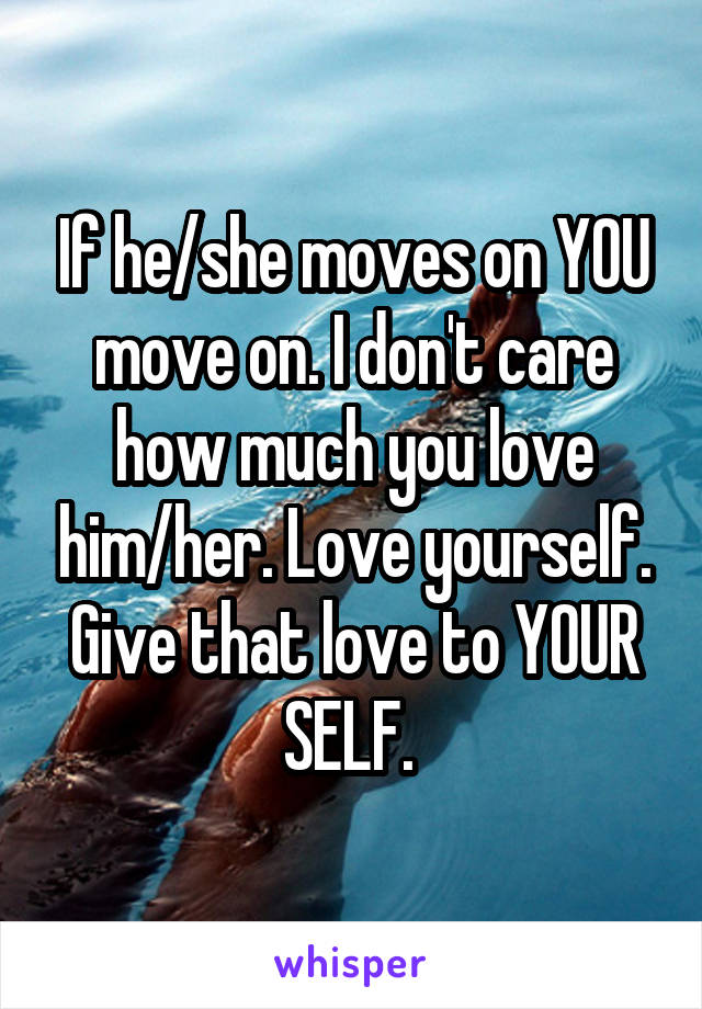 If he/she moves on YOU move on. I don't care how much you love him/her. Love yourself. Give that love to YOUR SELF.
