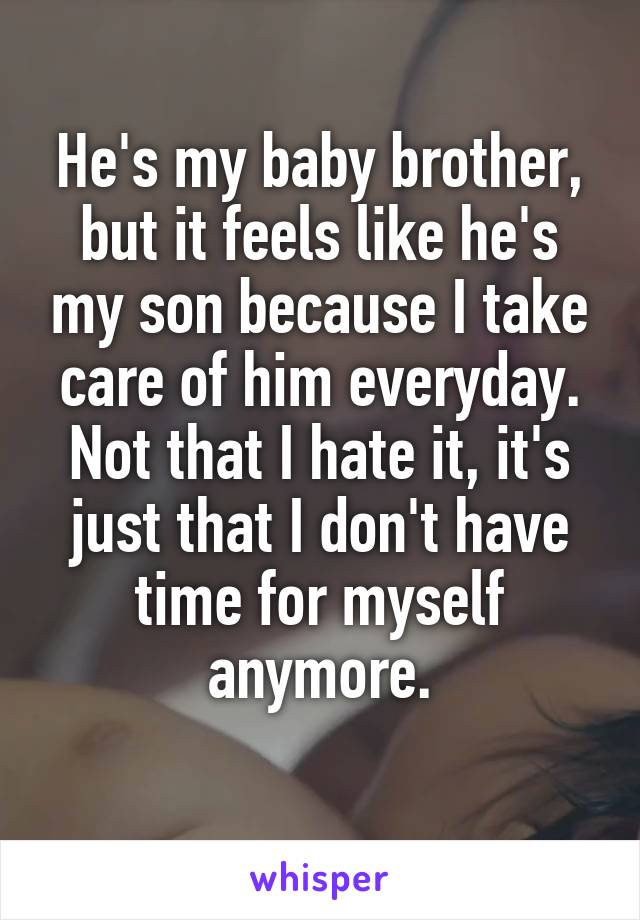 He's my baby brother, but it feels like he's my son because I take care of him everyday. Not that I hate it, it's just that I don't have time for myself anymore.