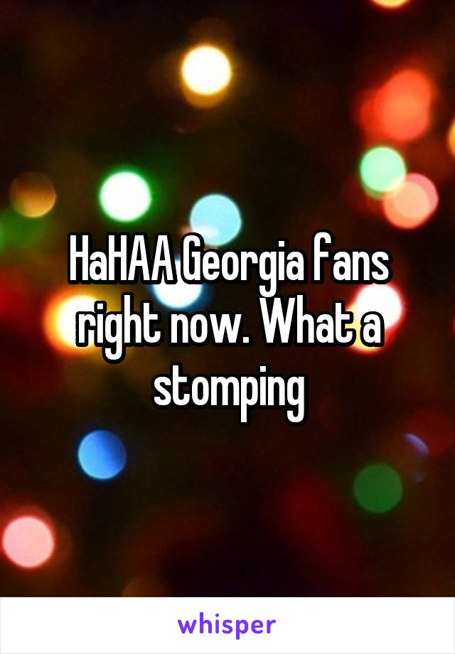HaHAA Georgia fans right now. What a stomping