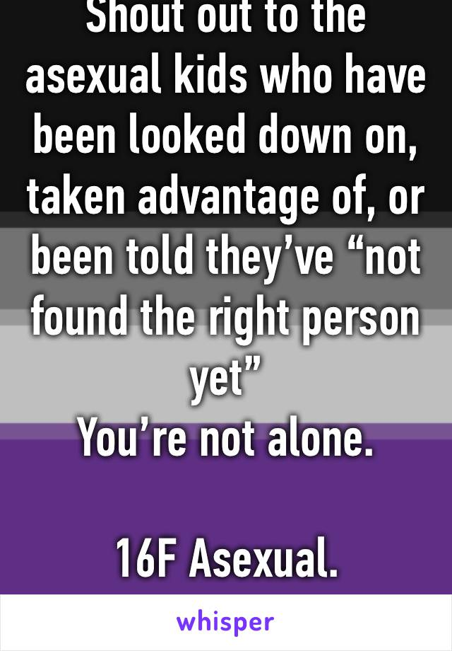 "Shout out to the asexual kids who have been looked down on, taken advantage of, or been told they've ""not found the right person yet""  You're not alone.   16F Asexual."