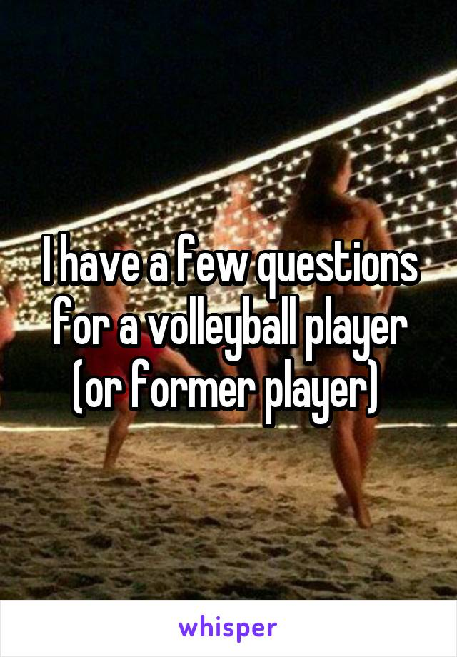 I have a few questions for a volleyball player (or former player)