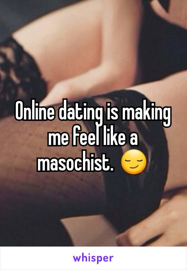 Online dating is making me feel like a masochist. 😏
