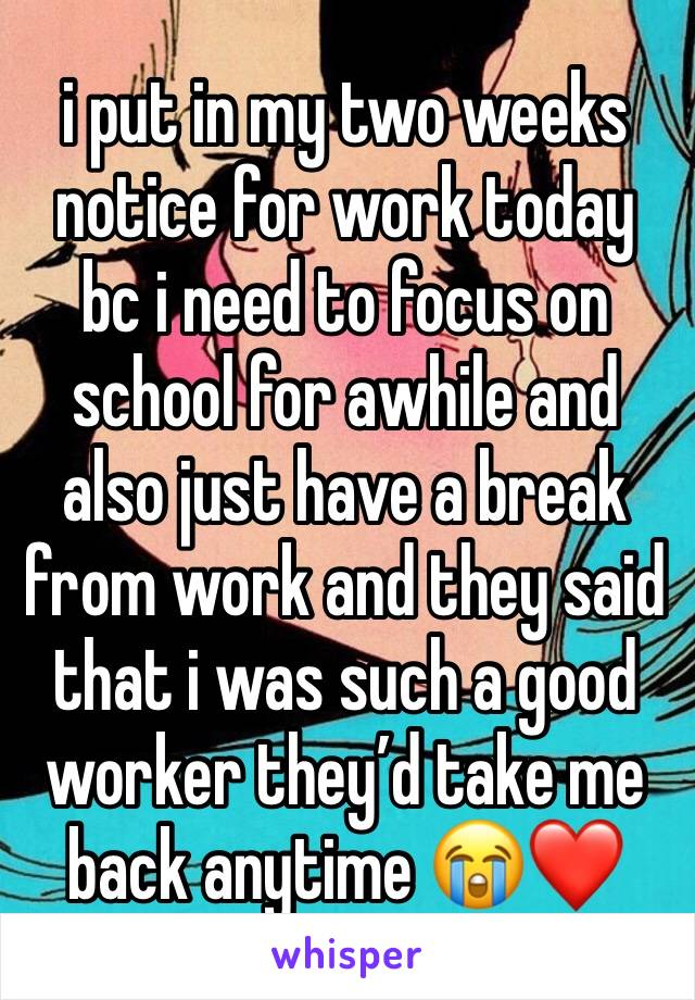 i put in my two weeks notice for work today bc i need to focus on school for awhile and also just have a break from work and they said that i was such a good worker they'd take me back anytime 😭❤️