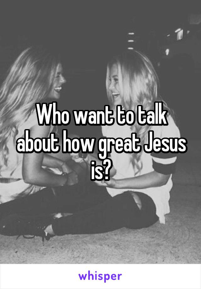 Who want to talk about how great Jesus is?