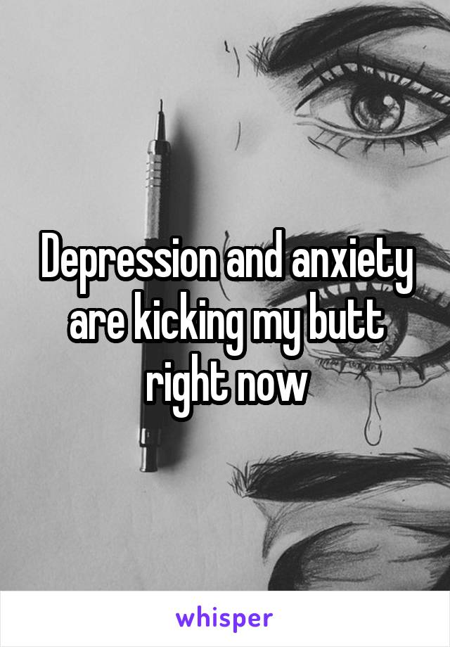 Depression and anxiety are kicking my butt right now