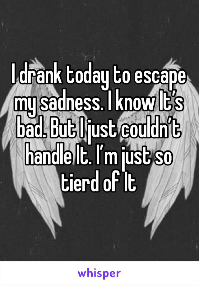 I drank today to escape my sadness. I know It's bad. But I just couldn't handle It. I'm just so tierd of It