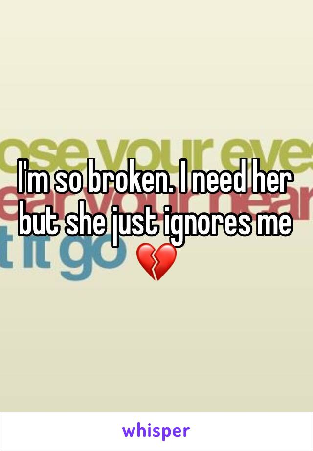 I'm so broken. I need her but she just ignores me 💔
