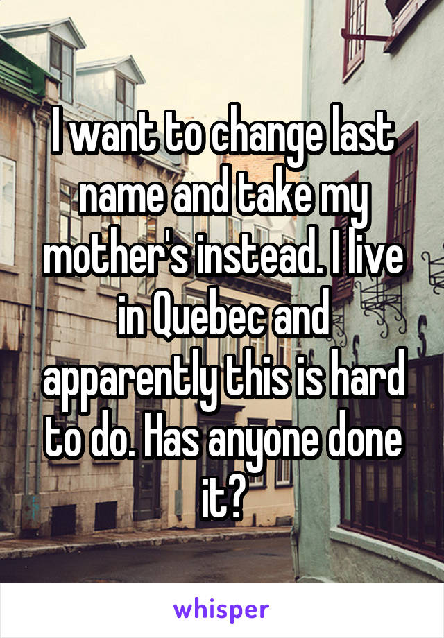 I want to change last name and take my mother's instead. I live in Quebec and apparently this is hard to do. Has anyone done it?