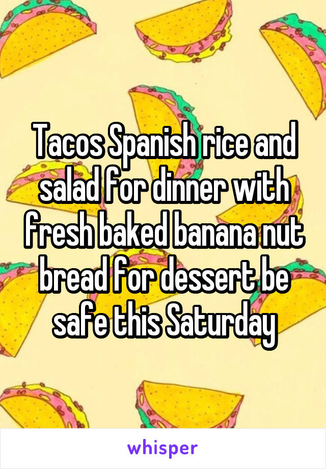 Tacos Spanish rice and salad for dinner with fresh baked banana nut bread for dessert be safe this Saturday
