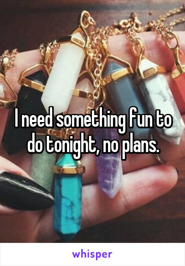 I need something fun to do tonight, no plans.