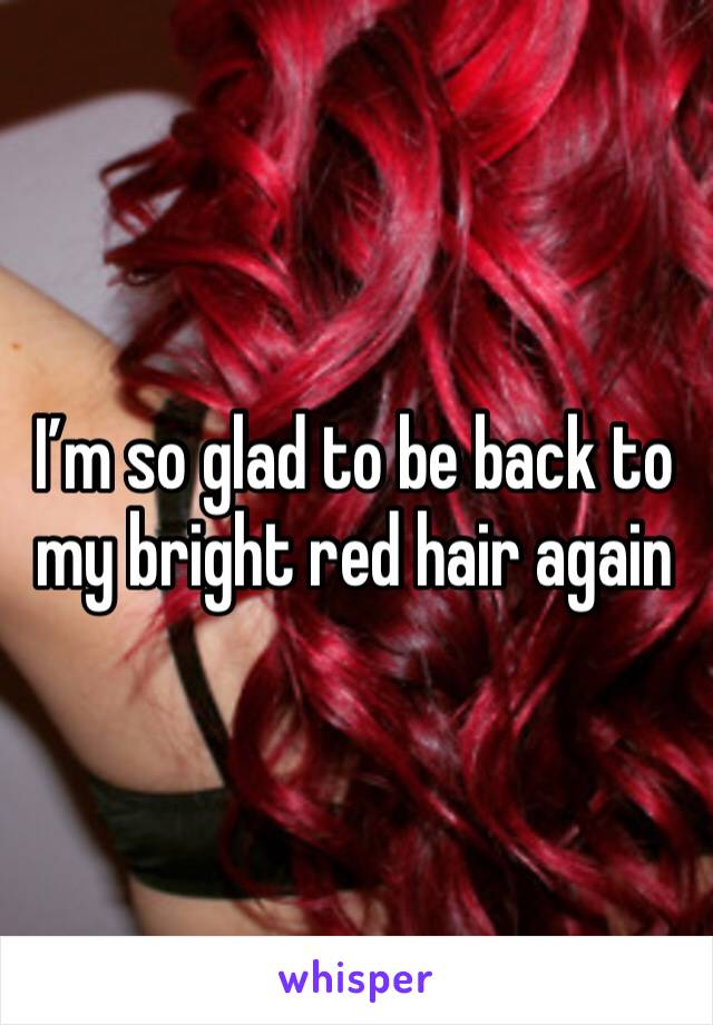 I'm so glad to be back to my bright red hair again