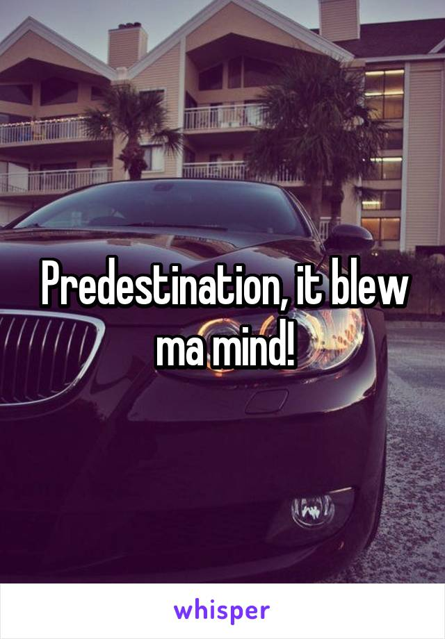 Predestination, it blew ma mind!
