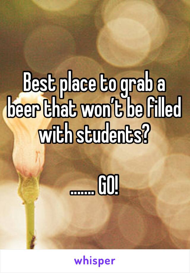 Best place to grab a beer that won't be filled with students?  ....... GO!