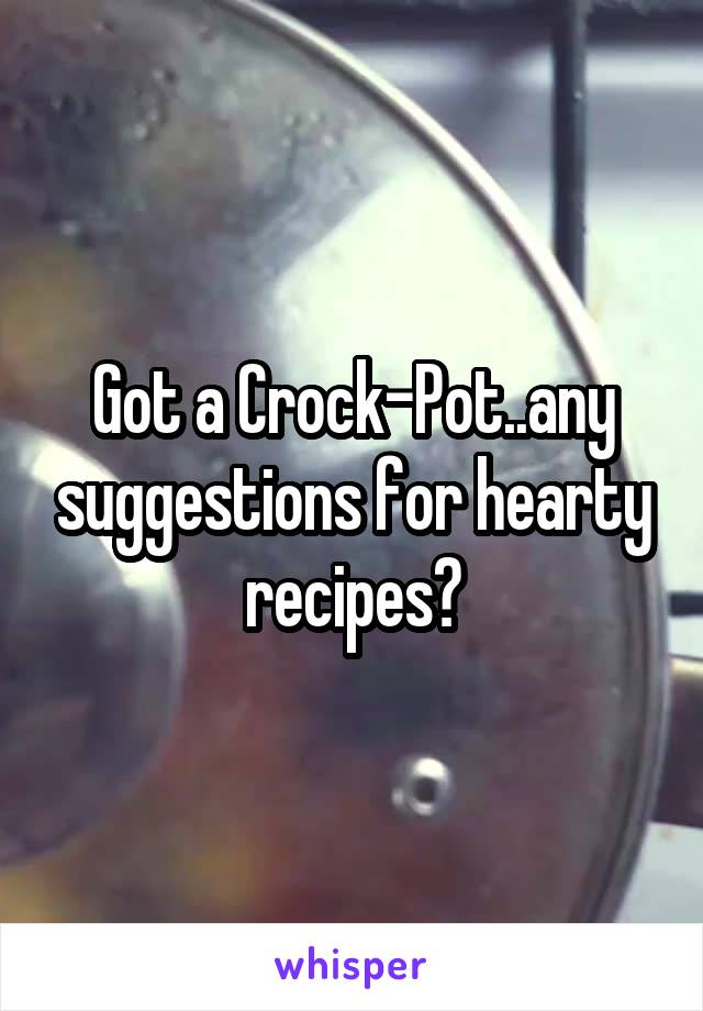 Got a Crock-Pot..any suggestions for hearty recipes?