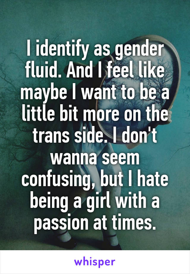 I identify as gender fluid. And I feel like maybe I want to be a little bit more on the trans side. I don't wanna seem confusing, but I hate being a girl with a passion at times.