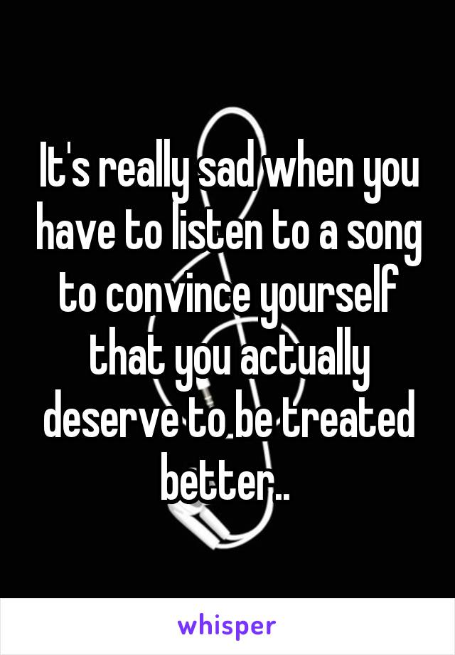 It's really sad when you have to listen to a song to convince yourself that you actually deserve to be treated better..