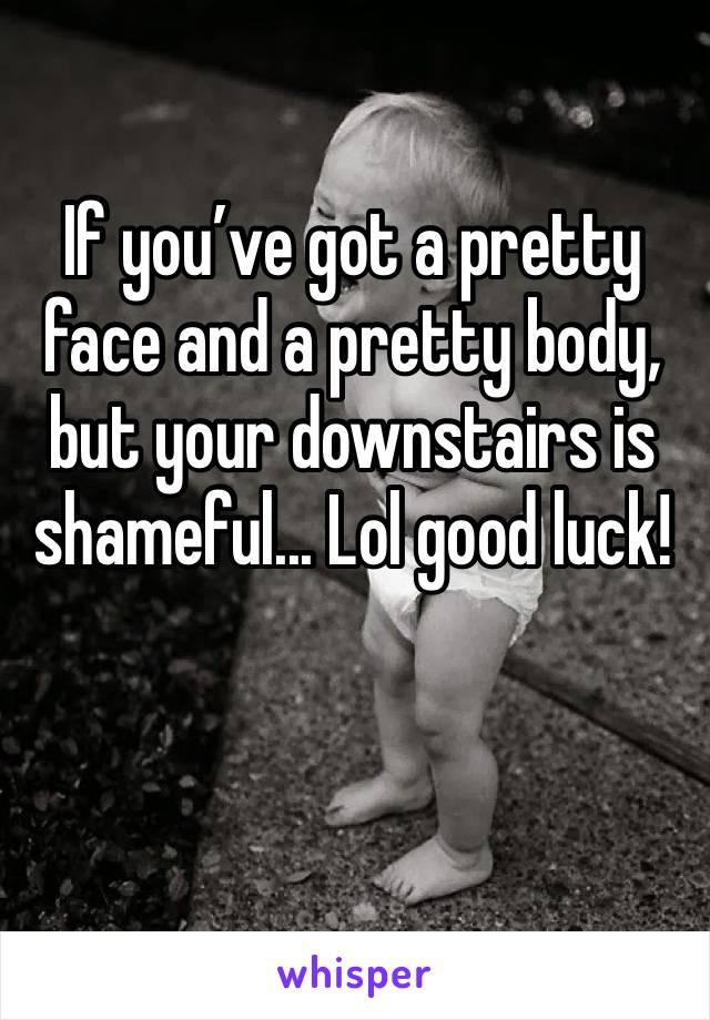 If you've got a pretty face and a pretty body, but your downstairs is shameful... Lol good luck!