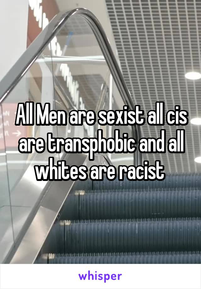 All Men are sexist all cis are transphobic and all whites are racist