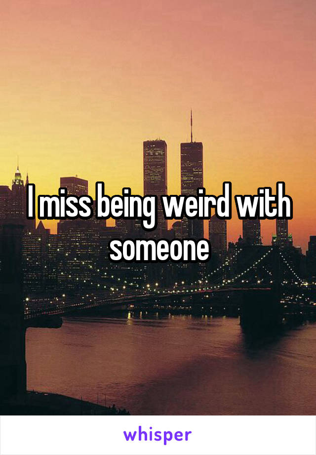 I miss being weird with someone