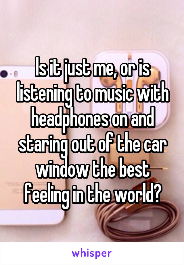 Is it just me, or is listening to music with headphones on and staring out of the car window the best feeling in the world?