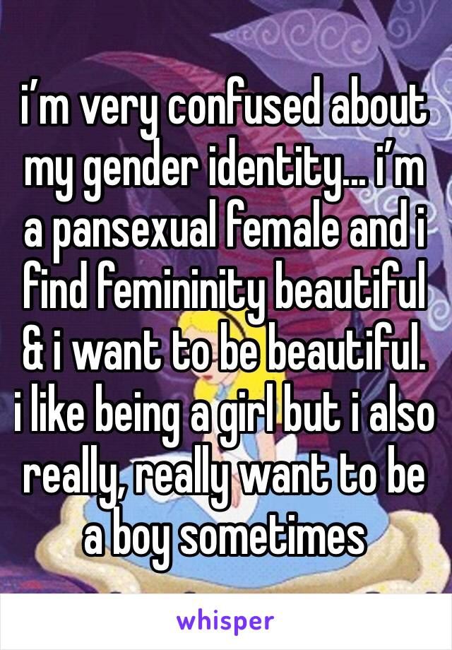 i'm very confused about my gender identity... i'm a pansexual female and i find femininity beautiful & i want to be beautiful.  i like being a girl but i also really, really want to be a boy sometimes