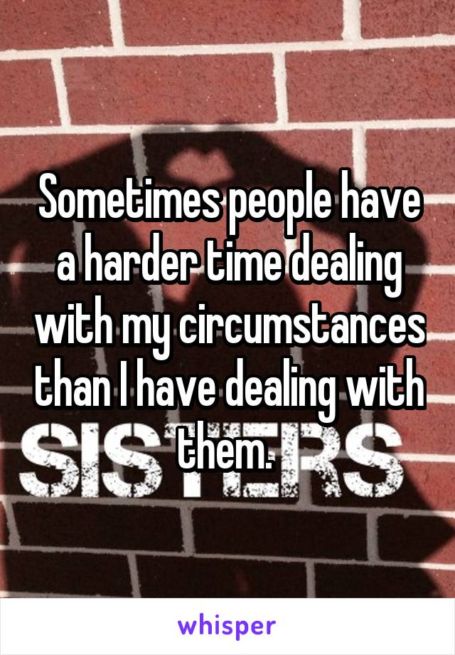 Sometimes people have a harder time dealing with my circumstances than I have dealing with them.