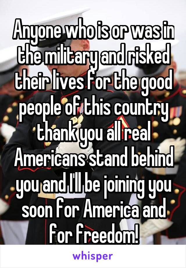 Anyone who is or was in the military and risked their lives for the good people of this country thank you all real Americans stand behind you and I'll be joining you soon for America and for freedom!