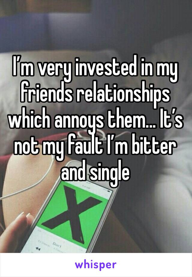 I'm very invested in my friends relationships which annoys them... It's not my fault I'm bitter and single