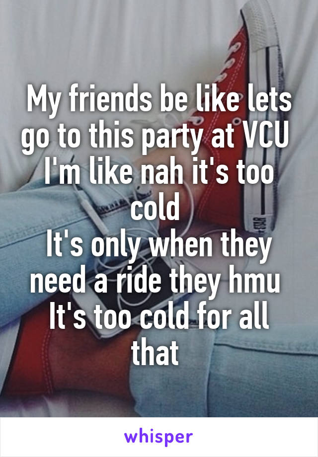 My friends be like lets go to this party at VCU  I'm like nah it's too cold  It's only when they need a ride they hmu  It's too cold for all that