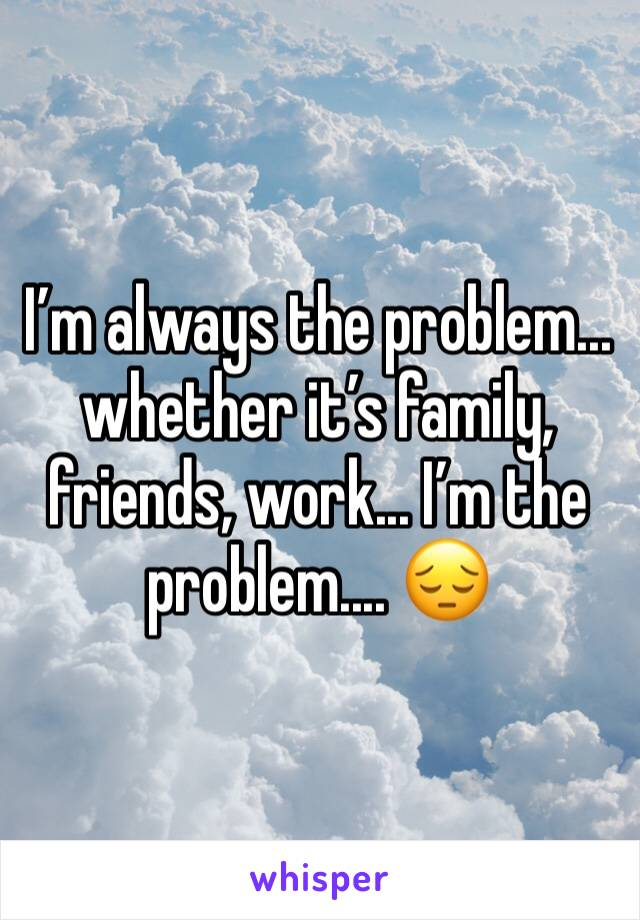I'm always the problem... whether it's family, friends, work... I'm the problem.... 😔