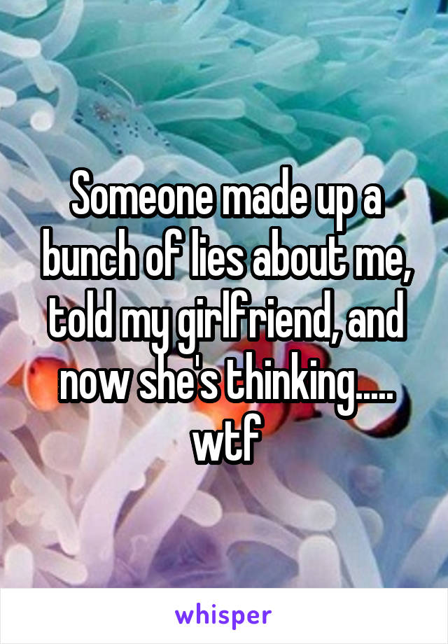 Someone made up a bunch of lies about me, told my girlfriend, and now she's thinking..... wtf