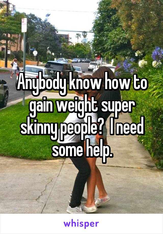 Anybody know how to gain weight super skinny people?  I need some help.