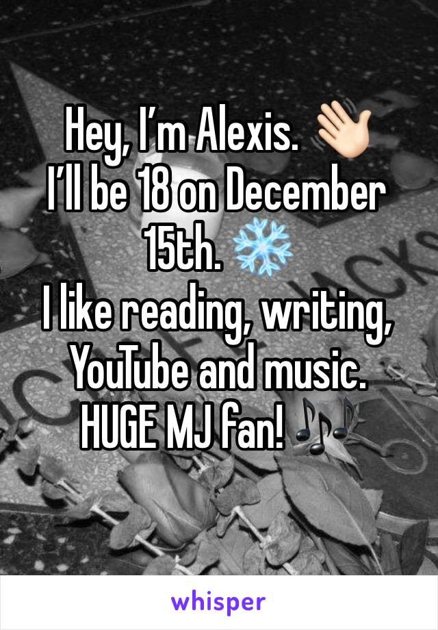 Hey, I'm Alexis. 👋🏻 I'll be 18 on December 15th. ❄️ I like reading, writing, YouTube and music.  HUGE MJ fan! 🎶